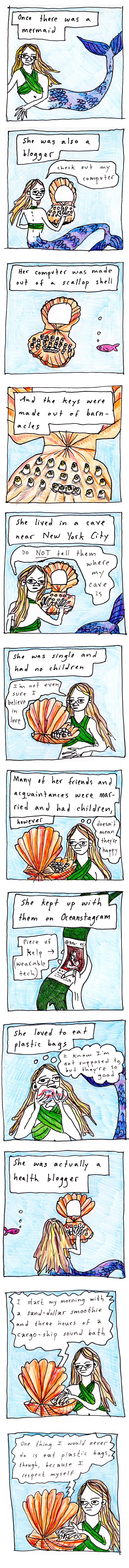 """A 12 panel comic by Edith Zimmerman named """"Aquatic Interlude #1""""  Image 1: A drawing of a mermaid with blonde hair and a blue and purple tail. Narration text: """"Once there was a mermaid""""  Image 2: A blonde-haired mermaid with a purple and blue tail sits at a scallop shell computer.  Narration text: """"She was also a blogger"""" Speech text: """"Check out my computer""""  Image 3: A small pink fish swims near the scallop shell computer.  Narration text: """"Her computer was made out of a scallop shell""""  Image 4: Closeup of the scallop computer.  Narration text: """"And the keys were made of barnacles""""  Image 5: The blonde mermaid with a blue and purple tail turns to glare at the viewer while typing on her scallop shell computer.  Narration text: """"She lived in a cave near New York City"""" Speech text: """"Do NOT tell them where my cave is""""  Image 6: A blonde mermaid at a scallop shell computer.  Narration text: """"She was single and had no children"""" Speech text: """"I'm not even sure I believe in love""""  Image 7: A blonde mermaid at a scallop shell computer.  Narration text: """"Many of her friends and acquaintances were married and had children""""  Thought bubble text: """"doesn't mean they're happy""""  Image 8: A hand holding a kelp smart watch showing a social media page on its screen.  Narration text: """"She kept up with them on Oceanstagram"""" Describer text with arrow pointing to smart watch: """"piece of kelp (wearable tech)""""  Image 9: A blonde mermaid showing a plastic bag into her face.  Narration text: """"She loved to eat plastic bags"""" Thought bubble text: """"I know I'm not supposed to, but they're so good""""  Image 10: a small pink fish swims near the blod mermaid at her scallop shell computer.  Narration text: """"She was actually a health blogger""""  Image 11: A blonde mermaid seated at her scallop shell computer, blogging.  Blog text: """"I start my morning with a sand-dollar smoothie and three hours of a cargo-ship sound bath""""  Image 12: A blonde mermaid seated at her scallop shell computer, blogging.  Blog text"""