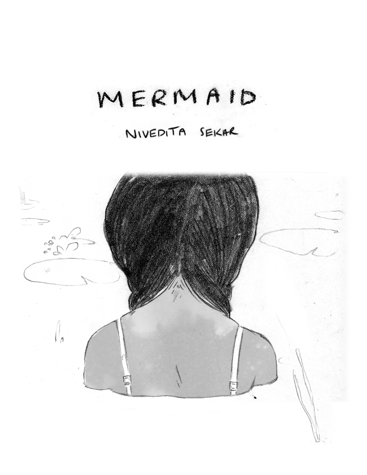 """PANEL 1: A horizontal panel that takes up the width of the page. The art is black and white, pen and pencil. A young girl with dark hair in two braids, wearing a thin-strapped tank-top, is seen from behind. She is standing up to her shoulders in water. Two lilly pads float in front of her. Above her is TEXT """"Mermaid - Nivedita Sekar"""""""