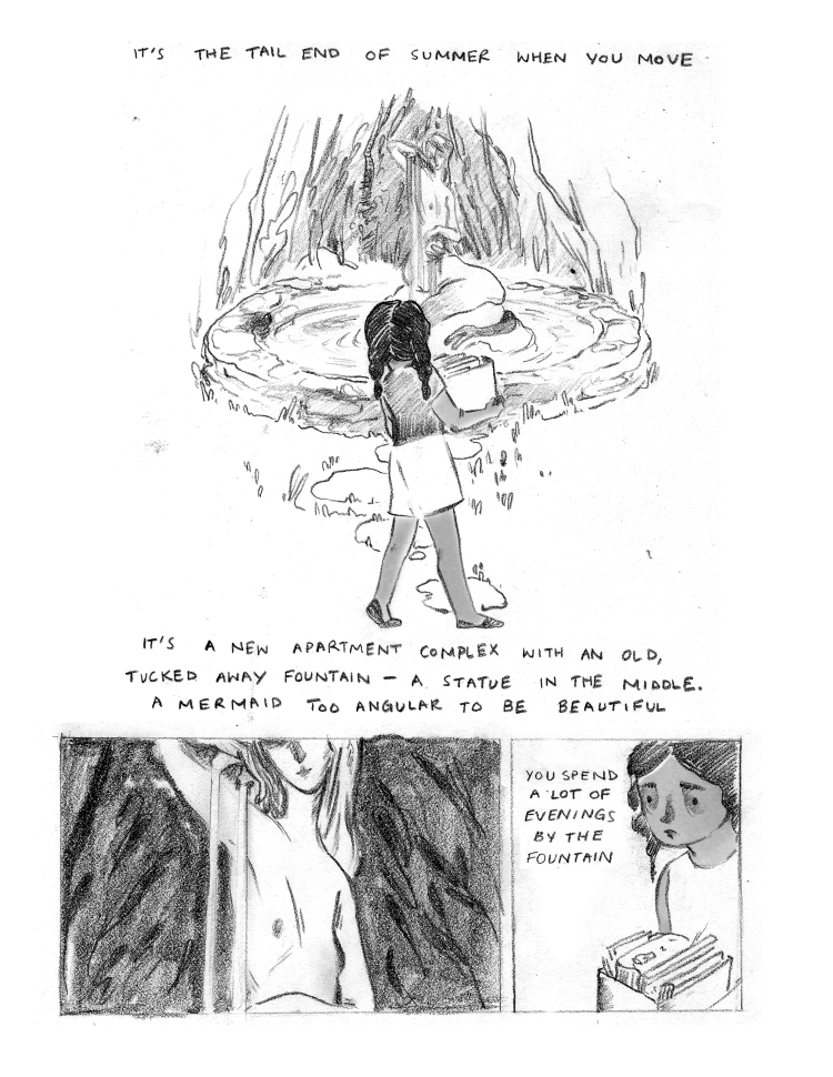 """CAPTION: """"It's the tail end of summer when you move."""" PANEL 1: Half the length of the page. The young girl from the cover, again seen from behind, is standing in front of a statue. She is wearing a t-shirt, shorts, and flip-flops. The girl holds a box of books. The statue is in the middle of a small pond, surrounded by a low stone wall. The statue is of a mermaid. The mermaid sits with her tail around a rock, the rest of her body stretched towards the sky as she appears to wash her hair. CAPTION: """"It's a new apartment complex with an old, tucked away fountain - a statue in the middle. A mermaid too angular to be beautiful."""" PANEL 2: The lower left fourth of the page. A close-up on the mermaid's naked torso, the top half of her face in shadow. The mermaid is white in contrast to the black background. Water is running over the mermaid's right shoulder, her hair flows over her left. PANEL 3: The lower right fourth of the page. A close-up of the young girl's face. She is looking intently, holding her box of books closely. To the left of her on the page CAPTION: """"You spend a lot of evenings by the fountain."""""""