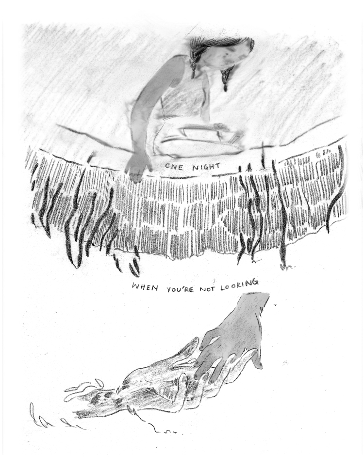 """PANEL 1: A horizontal panel that takes up the width of the page and half the length of the page.. The young girl is sitting at the edge of the fountain, her hand in the water. She is seen from below, through the murkiness of the water. Her face is blurry but her hand, reaching through the surface, is clear. Reeds from the bottom of the fountain lean up towards her hand. On the inside edge of the fountain's lip: CAPTION: """"One night"""" PANEL TWO: A single image under Panel 1. CAPTION: """"When you're not looking"""" The young girl's palm is being gently touched by a hand reaching through the water. The hand has long fingers."""