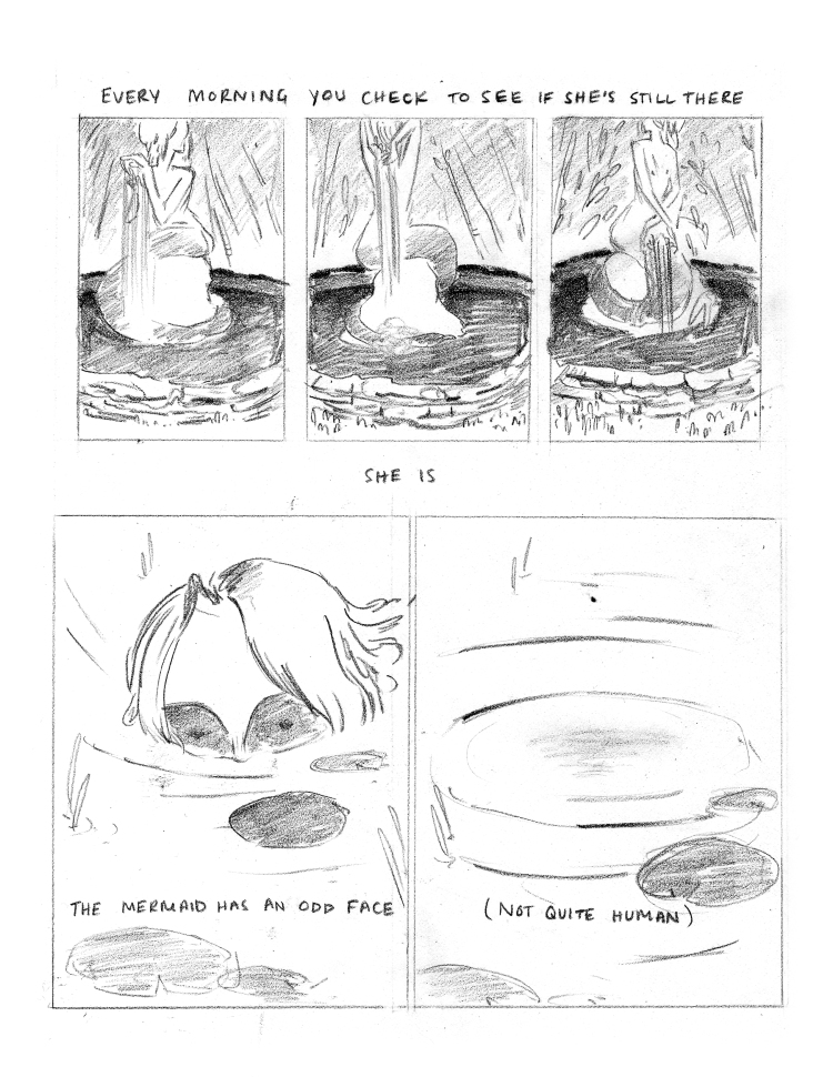 """CAPTION: """"Every morning you check to see if she's still there."""" PANEL 1: A square that is 1/3 of the top half of the page on the left side. A full-body image of the mermaid sitting on her rock, facing towards the right. Water is pouring through her hands. PANEL 2: A square that is 1/3 of the top half of the page, in the center. A full-body image of the mermaid. She is still sitting on her rock, but is now facing away from the viewer. Water pours down her back. PANEL 3: A square that is 1/3 of the top half of the page, on the right side. A full-body image of the mermaid. She is still sitting on the rock, this time facing left. Her tail is more visible in this panel, and it clearly wraps the circumference of the rock she sits on. CAPTION: """"she is"""" PANEL 4: A verticle rectacle 1/2 the of the bottom of the page, on the left side. The mermaid is peeking out of the water, exposing the top of her head and her eyes. Her hair, where it meets the water, takes on the patterns of the ripples around her. There are lillypads floating in front of her, and reeds in the water near her head. She is looking at the viewer. The sockets of her eyes are shaded darkly, casting part of her face in shadow. CAPTION: """"The mermaid has an odd face."""" PANEL 5: A verticle rectangle 1/2 of the bottom of the page, on the right side. An identical shot of the lillypads and reeds from Panel 4, minus the mermaid. Where the mermaid's head was is now a dark shadow in the water. CAPTION: """"(not quite human)"""""""
