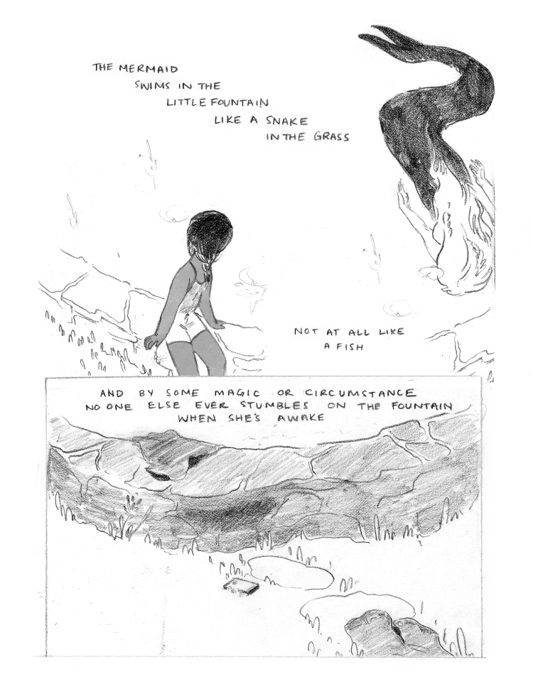 """PANEL 1: An image 1/2 the length of the page. Seen from above, the young girl sits on the edge of the fountain pond, facing the water, leaning towards it slightly. She is wearing a romper and her hair is in two braids. In the water, the mermaid is swimming. She swims face down, and the viewer can see the length of her body. Her top half is light, unshaded. Her tail is shaded fully black, and curves behind her, ending in two distinct fins. CAPTION: """"The mermaid swims in the little fountain like a snake in the grass. Not at all like a fish."""" CAPTION: """"And by some magic or circumstance no one else ever stumbles on the fountain when she's awake."""" PANEL 2: A single image, 1/2 the length of the page, the bottom half. A close up on a section of the grass, leading to the wall of the fountain. Leading up to the wall of the fountain, a pair of shorts lays empty, and a phone lays face up. Two stepping stones by the discarded items make an outline in the grass. Over the wallof the fountain, a dark shirt is draped."""