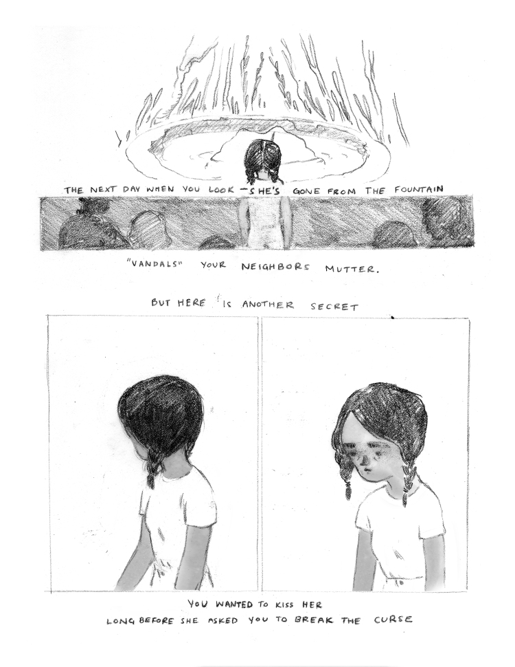 """PANEL 1: A horizontal rectangle that takes up 1/4th of the top of the page. The young girl, seen from behind, is looking at the fountain pond. Her head and the top of her shoulders are in full brightness. The rock on which the mermaid used to sit is now empty. Around the edges of the fountain pond, the foliage is so tall it stretches to the top of the page. CAPTION: The next day when you look --- she's gone from the fountain. PANEL 2: directly below Panel 1: a horizontal rectangle in which the rest of the young girl can be seen. While her head and shoulders are in the bright light of Panel 1, the rest of her is now seen in shadow in Panel 2. Around her, silhouettes of human busts can be seen, as though just behind her, observing with her. CAPTION: """" 'Vandals' your neighbors mutter. But here is another secret."""" PANEL 3: A vertical rectangle that takes up the left side of the lower half of the page. The young girl, seen from the waist up. She is wearing her light t-shirt, her hair is in two braids. She is looking over her shoulder, away from the viewer. PANEL 4: A vertical rectangle that takes up the right side of the lower half of the page. The young girl again, almost exactly as she was in Panel 3, but this time seen from a 3/4 perspective. She is looking to the left, as though just beyond the edge of the panel, her eyes cast downward. Her expression is focused and slightly sad. CAPTION: """"You wanted to kiss her long before she asked you to break the curse."""""""