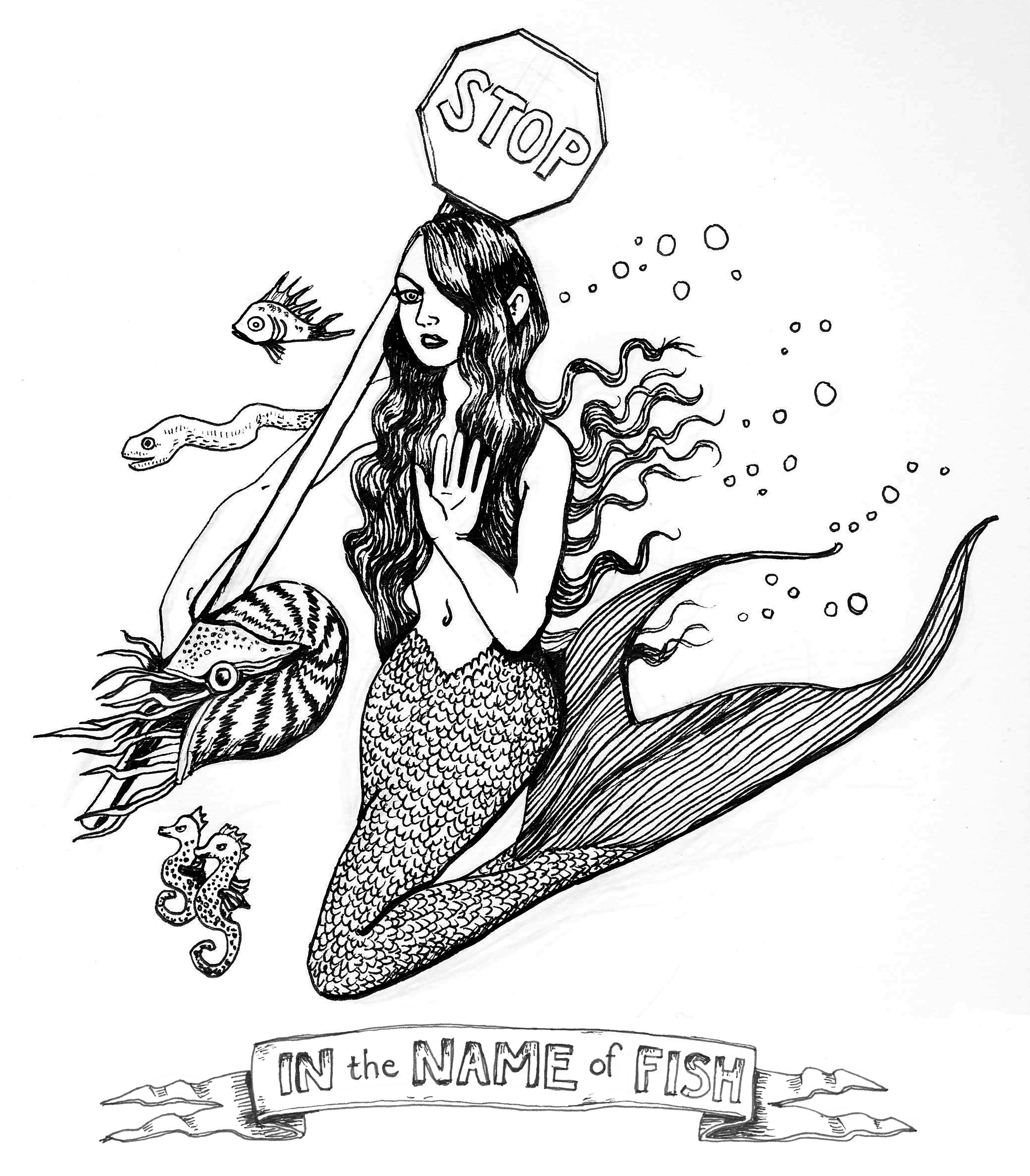 "A black and white ink drawing of a crossing guard mermaid. She floats in the water with her tail folded beneath her, holding a stop sign in her right arm and resting on her shoulder. Her left hand is up, open-palmed, in a ""stop"" hand sign toward the viewer. Her hair falls over her chest and left eye in waves and small bubbles trail her. She is surrounded by fish, an eel, a nautilus, and two seahorses. Beneath her there is a banner that reads ""IN the NAME of FISH"""